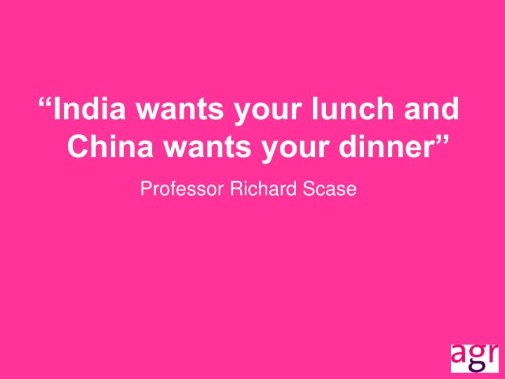 """India wants your lunch and China wants your dinner"""