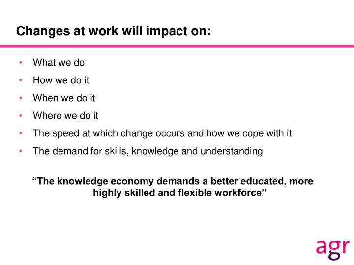 Changes at work will impact on: