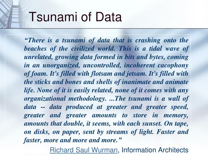 """There is a tsunami of data that is crashing onto the beaches of the civilized world. This is a tidal wave of unrelated, growing data formed in bits and bytes, coming in an unorganized, uncontrolled, incoherent cacophony of foam. It's filled with flotsam and jetsam. It's filled with the sticks and bones and shells of inanimate and animate life. None of it is easily related, none of it comes with any organizational methodology. ...The tsunami is a wall of data -- data produced at greater and greater speed, greater and greater amounts to store in memory, amounts that double, it seems, with each sunset. On tape, on disks, on paper, sent by streams of light. Faster and faster, more and more and more."""