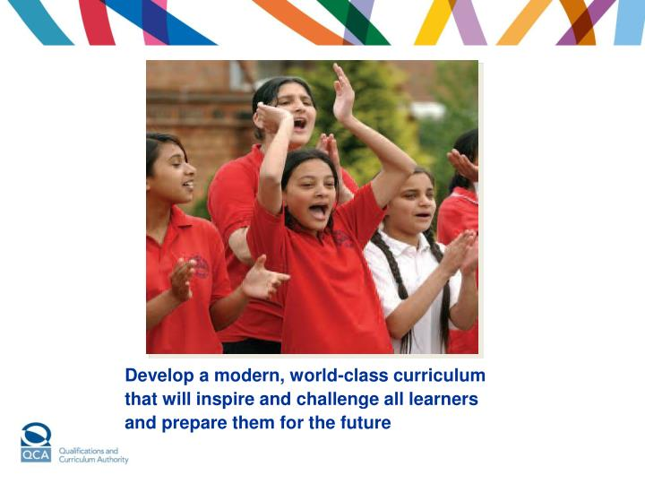 Develop a modern, world-class curriculum that will inspire and challenge all learners and prepare th...