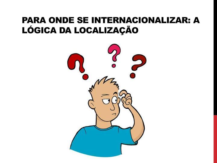 Para onde se internacionalizar: a lógica da localização