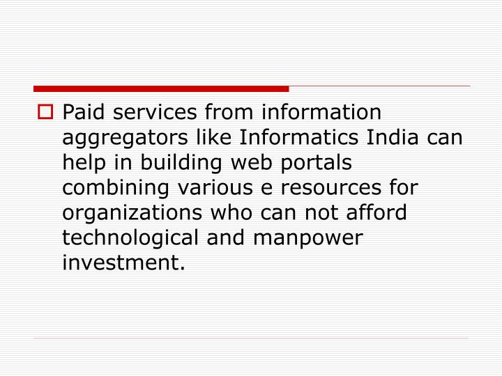 Paid services from information aggregators like Informatics India can help in building web portals combining various e resources for organizations who can not afford technological and manpower investment.