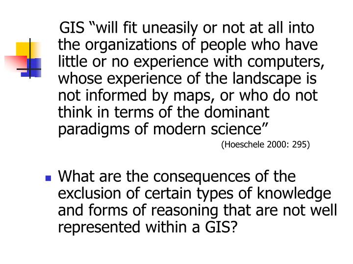 "GIS ""will fit uneasily or not at all into the organizations of people who have little or no experience with computers, whose experience of the landscape is not informed by maps, or who do not think in terms of the dominant paradigms of modern science"""
