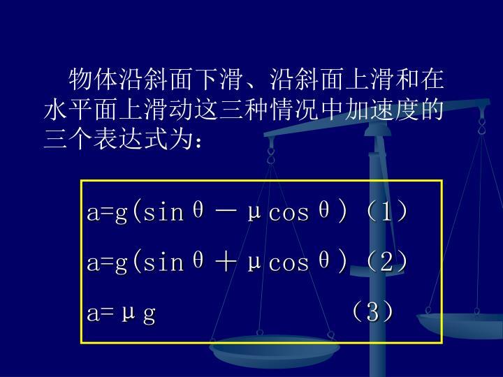 物体沿斜面下滑、沿斜面上滑和在水平面上滑动这三种情况中加速度的三个表达式为: