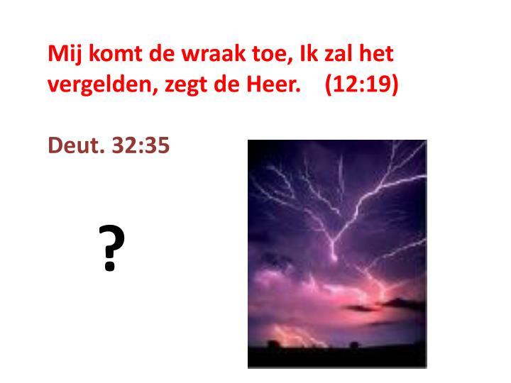 Mij komt de wraak toe, Ik zal het vergelden, zegt de Heer.    (12:19)