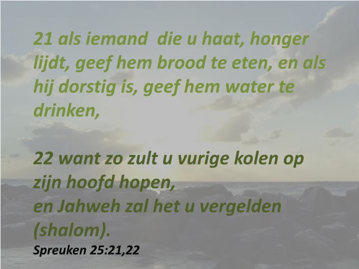 21 als iemand  die u haat, honger lijdt, geef hem brood te eten, en als hij dorstig is, geef hem water te drinken,