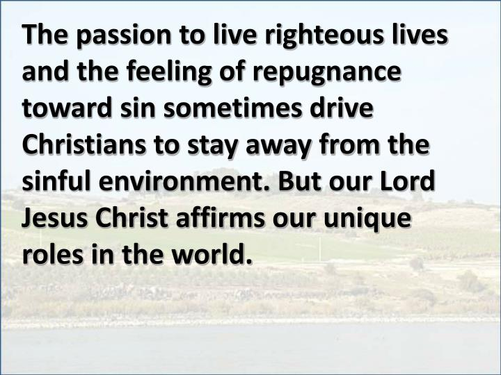 The passion to live righteous lives and the feeling of repugnance toward sin sometimes drive Christi...