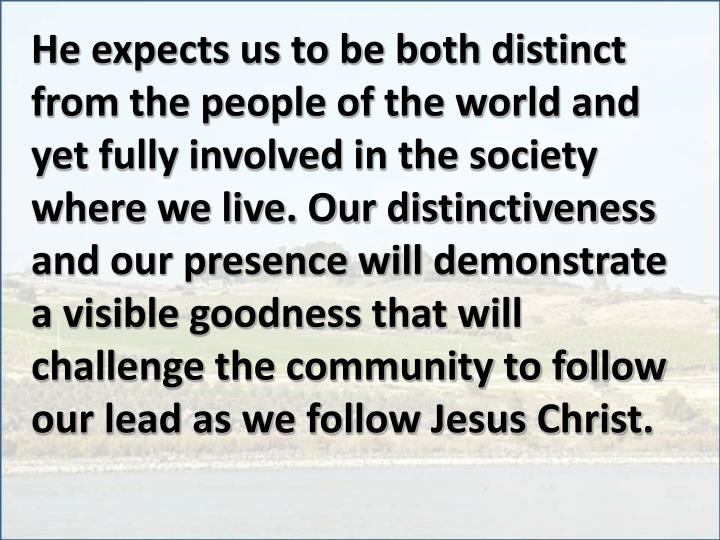 He expects us to be both distinct from the people of the world and yet fully involved in the society where we live. Our distinctiveness and our presence will demonstrate a visible goodness that will challenge the community to follow our lead as we follow Jesus Christ.