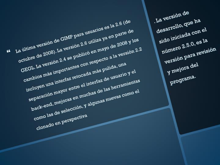 La última versión de GIMP para usuarios es la 2.6 (de octubre de 2008). La versión 2.6 utiliza ya en parte de GEGL. La versión 2.4 se publicó en mayo de 2008 y los cambios más importantes con respecto a la versión 2.2 incluyen una interfaz retocada más pulida, una separación mayor entre el interfaz de usuario y el back-end, mejoras en muchas de las herramientas como las de selección, y algunas nuevas como el clonado en perspectiva