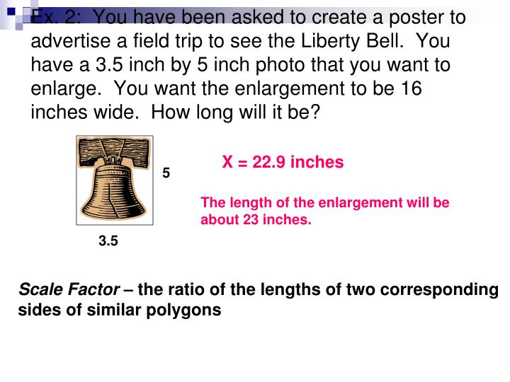 Ex. 2:  You have been asked to create a poster to advertise a field trip to see the Liberty Bell.  You have a 3.5 inch by 5 inch photo that you want to enlarge.  You want the enlargement to be 16 inches wide.  How long will it be?