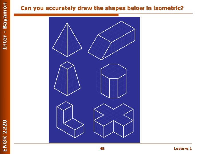 Can you accurately draw the shapes below in isometric?