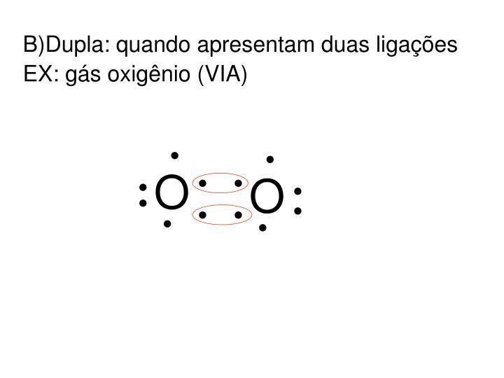 B)Dupla: quando apresentam duas ligações
