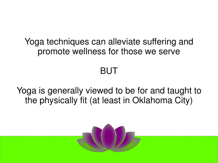 Yoga techniques can alleviate suffering and promote wellness for those we serve