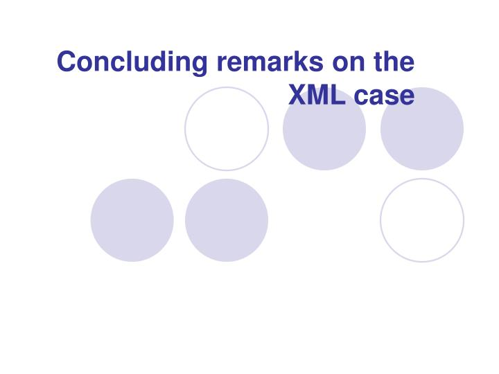 Concluding remarks on the XML case