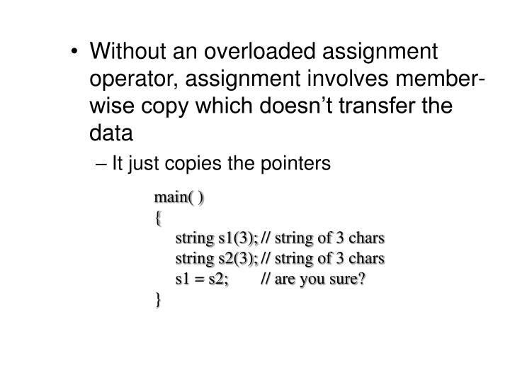 Without an overloaded assignment operator, assignment involves member-wise copy which doesn't transfer the data