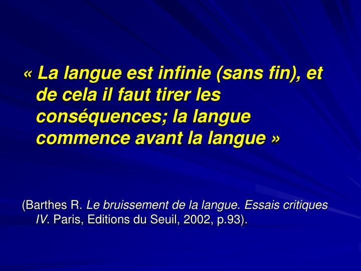 «La langue est infinie (sans fin), et de cela il faut tirer les conséquences; la langue commence avant la langue»