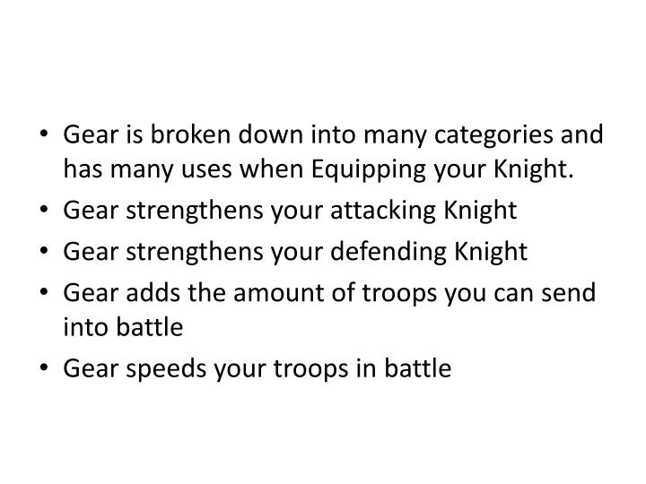 Gear is broken down into many categories and has many uses when Equipping your Knight.