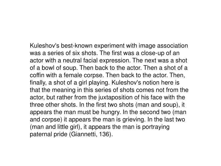 Kuleshov's best-known experiment with image association was a series of six shots. The first was a close-up of an actor with a neutral facial expression. The next was a shot of a bowl of soup. Then back to the actor. Then a shot of a coffin with a female corpse. Then back to the actor. Then, finally, a shot of a girl playing. Kuleshov's notion here is that the meaning in this series of shots comes not from the actor, but rather from the juxtaposition of his face with the three other shots. In the first two shots (man and soup), it appears the man must be hungry. In the second two (man and corpse) it appears the man is grieving. In the last two (man and little girl), it appears the man is portraying paternal pride (Giannetti, 136).