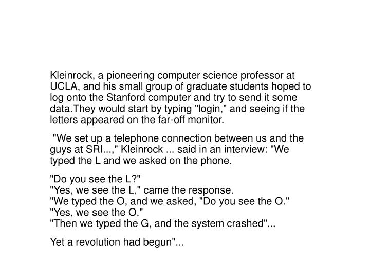 "Kleinrock, a pioneering computer science professor at UCLA, and his small group of graduate students hoped to log onto the Stanford computer and try to send it some data.They would start by typing ""login,"" and seeing if the letters appeared on the far-off monitor."