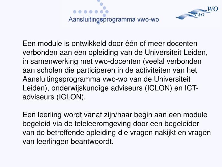Een module is ontwikkeld door één of meer docenten verbonden aan een opleiding van de Universiteit Leiden, in samenwerking met vwo-docenten (veelal verbonden aan scholen die participeren in de activiteiten van het Aansluitingsprogramma vwo-wo van de Universiteit Leiden), onderwijskundige adviseurs (ICLON) en ICT-adviseurs (ICLON