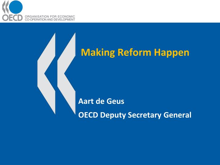 Making reform happen aart de geus oecd deputy secretary general