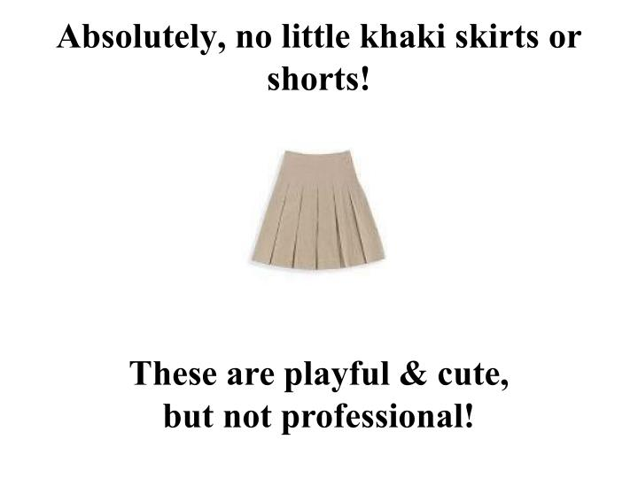 Absolutely, no little khaki skirts or shorts!