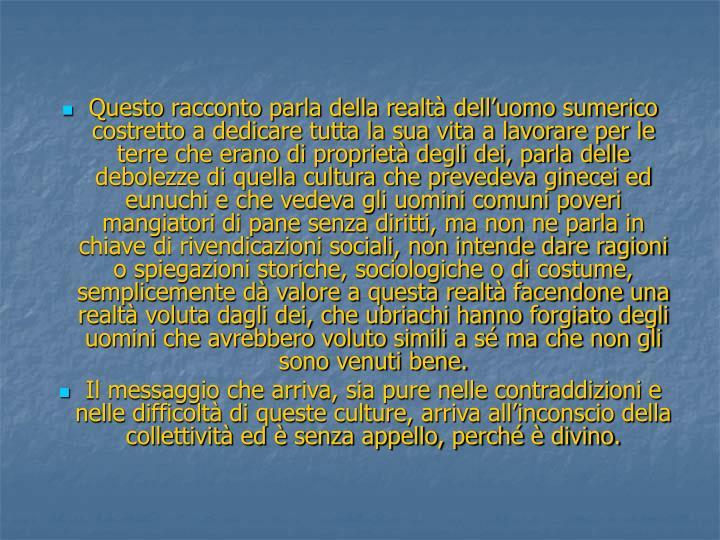 Questo racconto parla della realtà dell'uomo sumerico costretto a dedicare tutta la sua vita a lavorare per le terre che erano di proprietà degli dei, parla delle debolezze di quella cultura che prevedeva ginecei ed eunuchi e che vedeva gli uomini comuni poveri mangiatori di pane senza diritti, ma non ne parla in chiave di rivendicazioni sociali, non intende dare ragioni o spiegazioni storiche, sociologiche o di costume, semplicemente dà valore a questa realtà facendone una realtà voluta dagli dei, che ubriachi hanno forgiato degli uomini che avrebbero voluto simili a sé ma che non gli sono venuti bene.