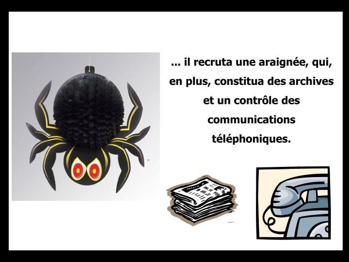 ... il recruta une araignée, qui, en plus, constitua des archives et un contrôle des communications téléphoniques.