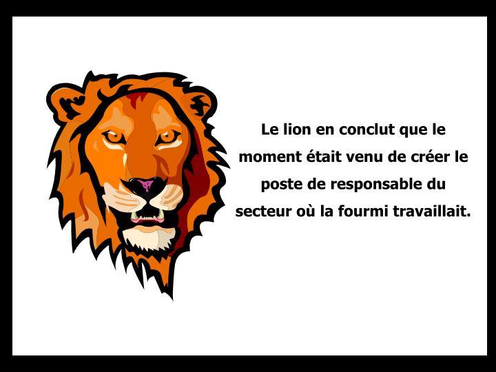 Le lion en conclut que le moment était venu de créer le poste de responsable du  secteur où la fourmi travaillait.