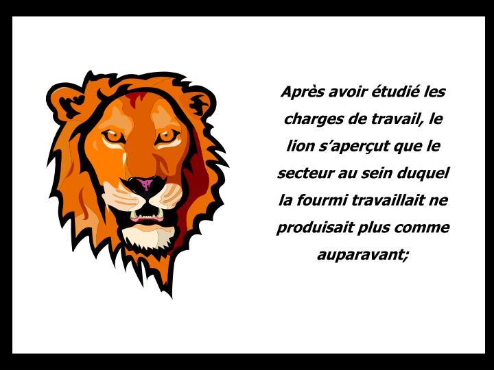 Après avoir étudié les charges de travail, le lion s'aperçut que le secteur au sein duquel la fourmi travaillait ne produisait plus comme auparavant;