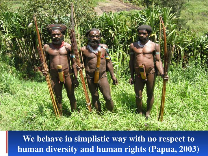 We behave in simplistic way with no respect to human diversity and human rights (Papua, 2003)