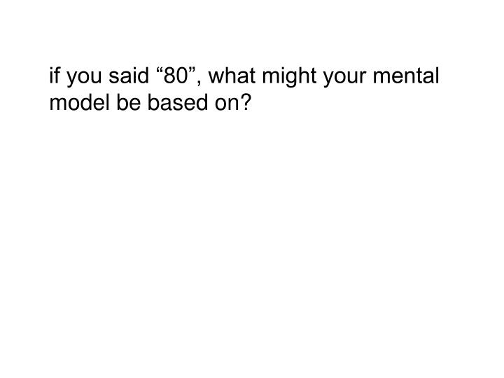 "if you said ""80"", what might your mental model be based on?"