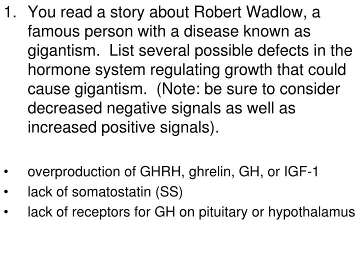 You read a story about Robert Wadlow, a famous person with a disease known as gigantism.  List several possible defects in the hormone system regulating growth that could cause gigantism.  (Note: be sure to consider decreased negative signals as well as increased positive signals).