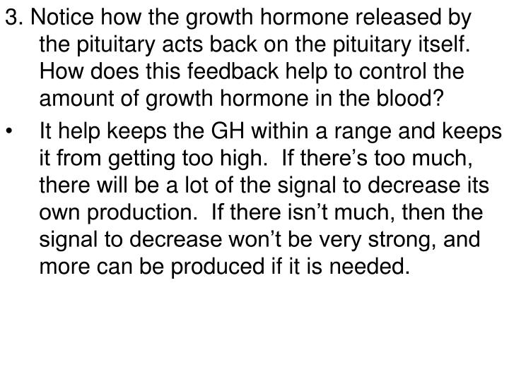 3. Notice how the growth hormone released by the pituitary acts back on the pituitary itself.  How does this feedback help to control the amount of growth hormone in the blood?