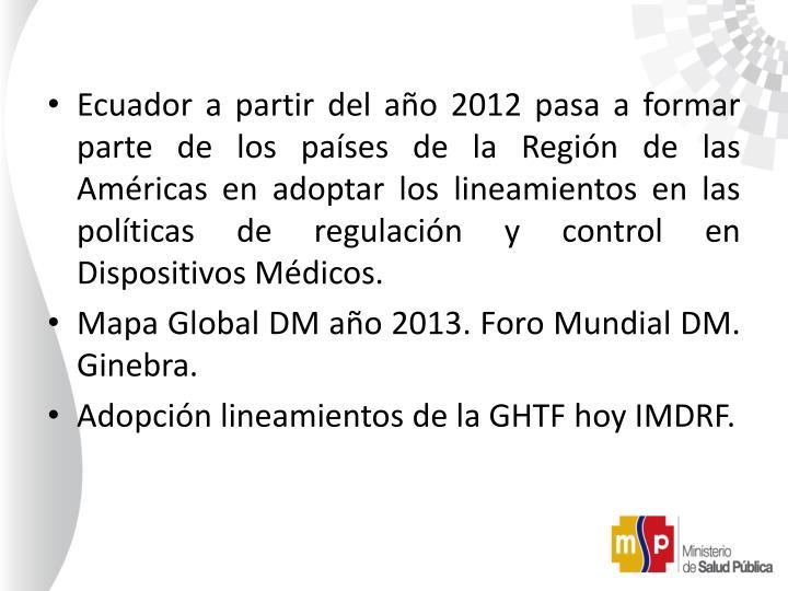 Ecuador a partir del año 2012 pasa a formar parte de los países de la Región de las Américas en adoptar los lineamientos en las políticas de regulación y control en Dispositivos Médicos.