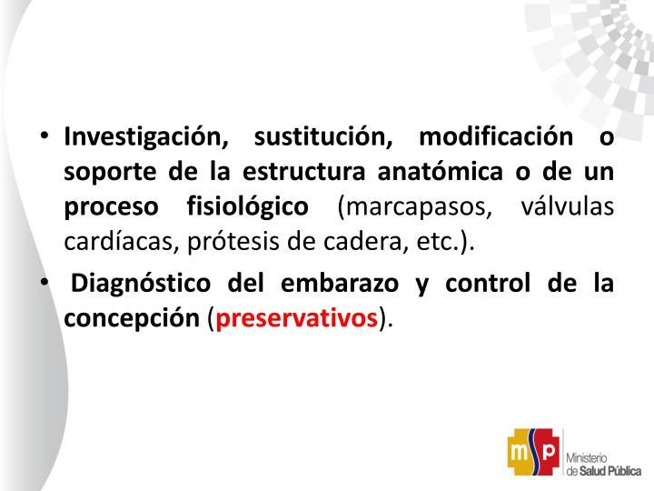 Investigación, sustitución, modificación o soporte de la estructura anatómica o de un proceso fisiológico