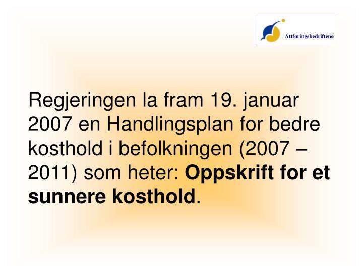 Regjeringen la fram 19. januar 2007 en Handlingsplan for bedre kosthold i befolkningen (2007 – 2011) som heter: