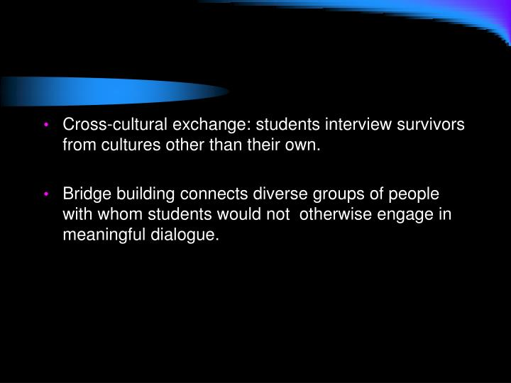 Cross-cultural exchange: students interview survivors from cultures other than their own.