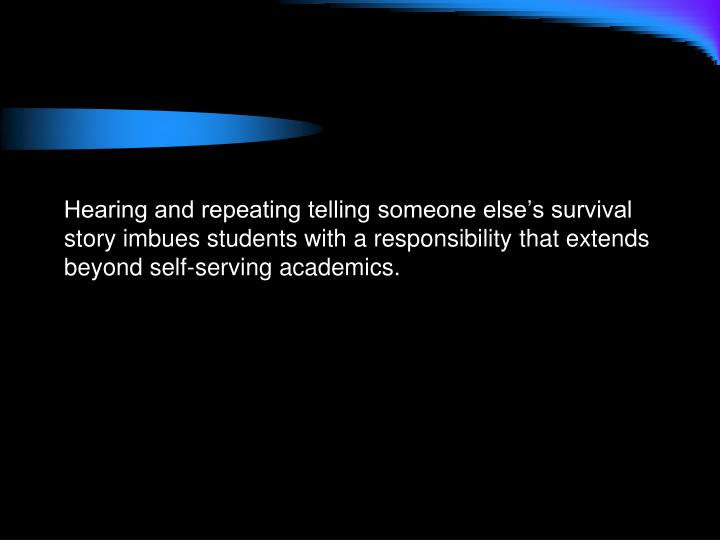 Hearing and repeating telling someone else's survival story imbues students with a responsibility that extends beyond self-serving academics.