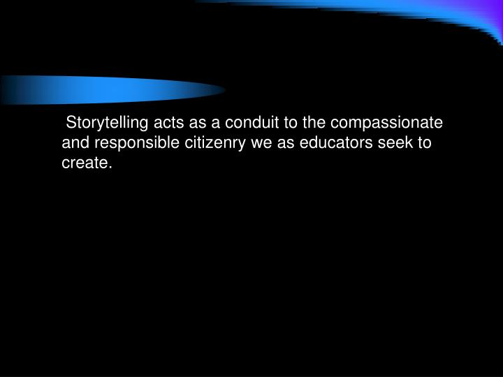 Storytelling acts as a conduit to the compassionate  and responsible citizenry we as educators seek to create.