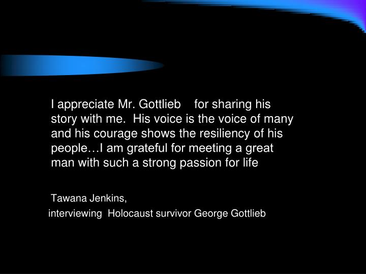 I appreciate Mr. Gottlieb    for sharing his story with me.  His voice is the voice of many and his courage shows the resiliency of his people…I am grateful for meeting a great man with such a strong passion for life