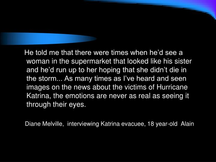 He told me that there were times when he'd see a woman in the supermarket that looked like his sister and he'd run up to her hoping that she didn't die in the storm... As many times as I've heard and seen images on the news about the victims of Hurricane Katrina, the emotions are never as real as seeing it through their eyes.