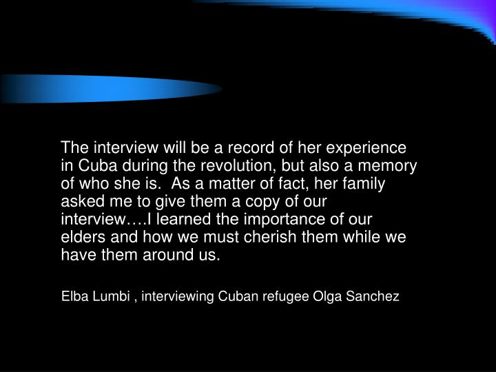 The interview will be a record of her experience in Cuba during the revolution, but also a memory of who she is.  As a matter of fact, her family asked me to give them a copy of our interview….I learned the importance of our elders and how we must cherish them while we have them around us.
