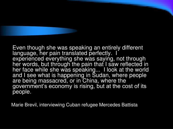 Even though she was speaking an entirely different language, her pain translated perfectly.  I experienced everything she was saying, not through her words, but through the pain that I saw reflected in her face while she was speaking...  I look at the world and I see what is happening in Sudan, where people are being massacred, or in China, where the government's economy is rising, but at the cost of its people.