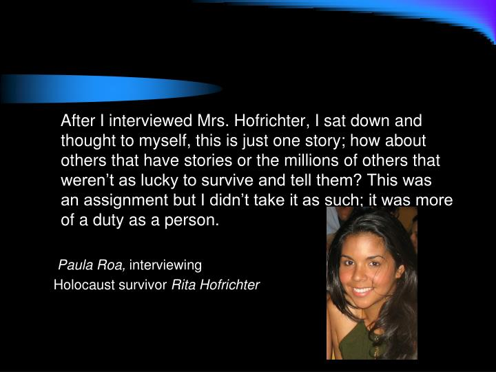 After I interviewed Mrs. Hofrichter, I sat down and thought to myself, this is just one story; how about others that have stories or the millions of others that weren't as lucky to survive and tell them? This was an assignment but I didn't take it as such; it was more of a duty as a person.