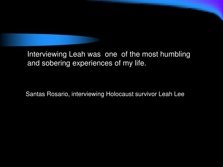 Interviewing Leah was  one  of the most humbling and sobering experiences of my life.