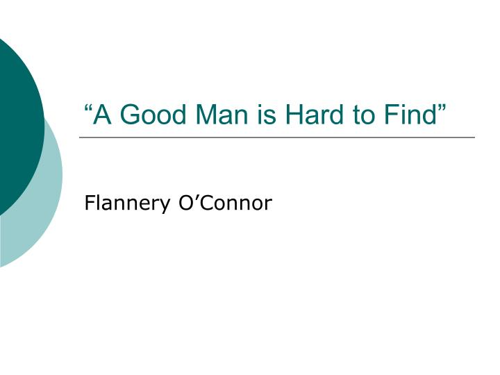 "a good man is hard to find symbolism thesis N ""a good man is hard to find,"" flannery o'connor depicts a contemporary society, in which the characters' behaviors are terribly similar to those habits and."