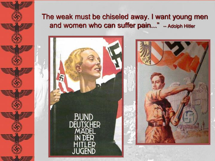 The weak must be chiseled away. I want young men and women who can suffer pain...""
