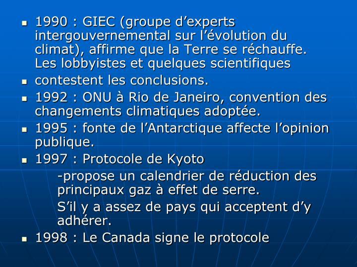 1990: GIEC (groupe d'experts intergouvernemental sur l'évolution du climat), affirme que la Terre se réchauffe.  Les lobbyistes et quelques scientifiques