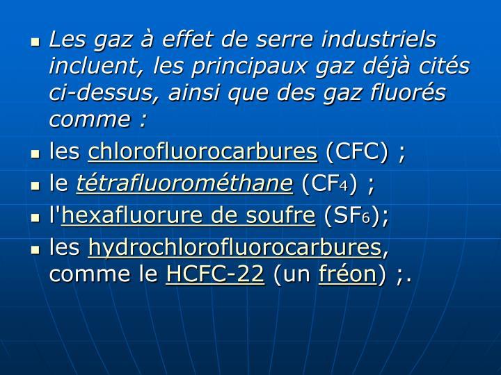 Les gaz à effet de serre industriels incluent, les principaux gaz déjà cités ci-dessus, ainsi que des gaz fluorés comme: